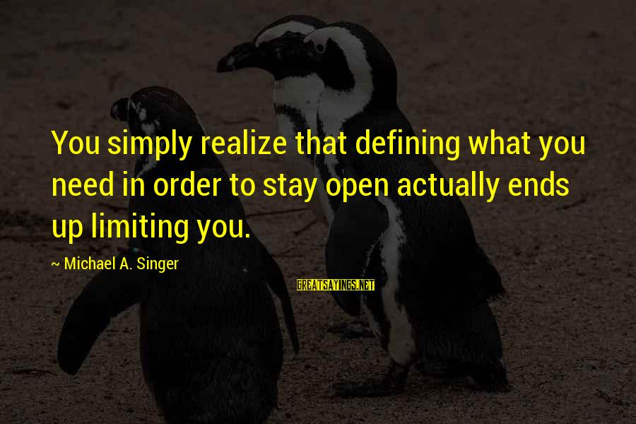 Michael Singer Sayings By Michael A. Singer: You simply realize that defining what you need in order to stay open actually ends