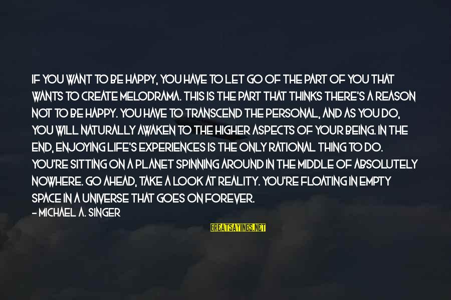 Michael Singer Sayings By Michael A. Singer: If you want to be happy, you have to let go of the part of