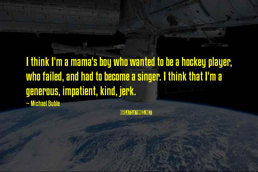 Michael Singer Sayings By Michael Buble: I think I'm a mama's boy who wanted to be a hockey player, who failed,