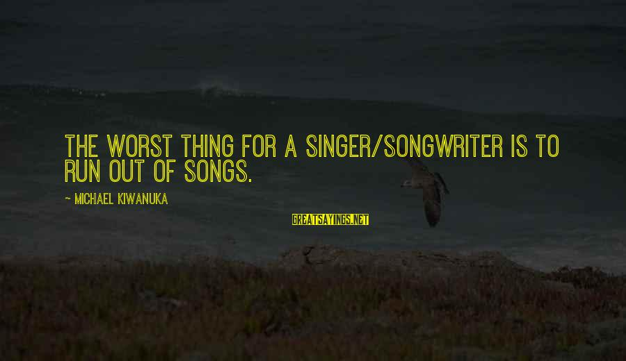 Michael Singer Sayings By Michael Kiwanuka: The worst thing for a singer/songwriter is to run out of songs.