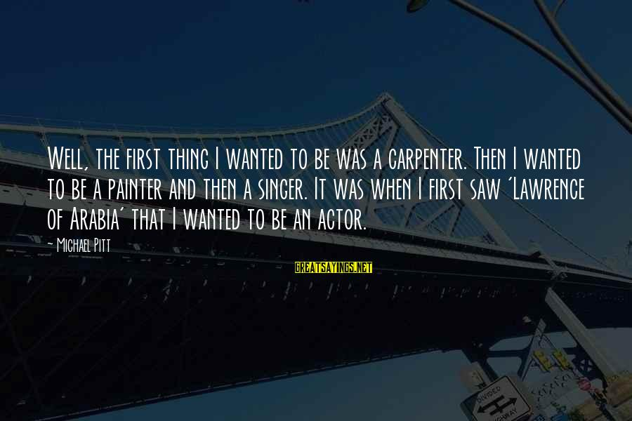 Michael Singer Sayings By Michael Pitt: Well, the first thing I wanted to be was a carpenter. Then I wanted to