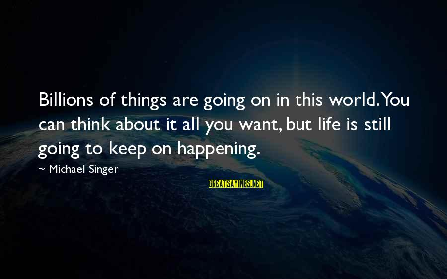 Michael Singer Sayings By Michael Singer: Billions of things are going on in this world. You can think about it all