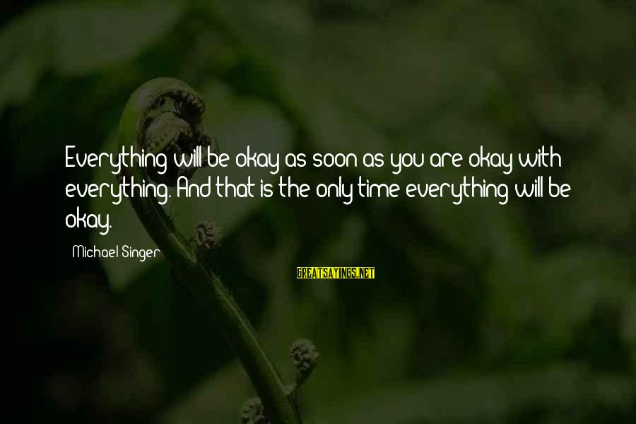 Michael Singer Sayings By Michael Singer: Everything will be okay as soon as you are okay with everything. And that is
