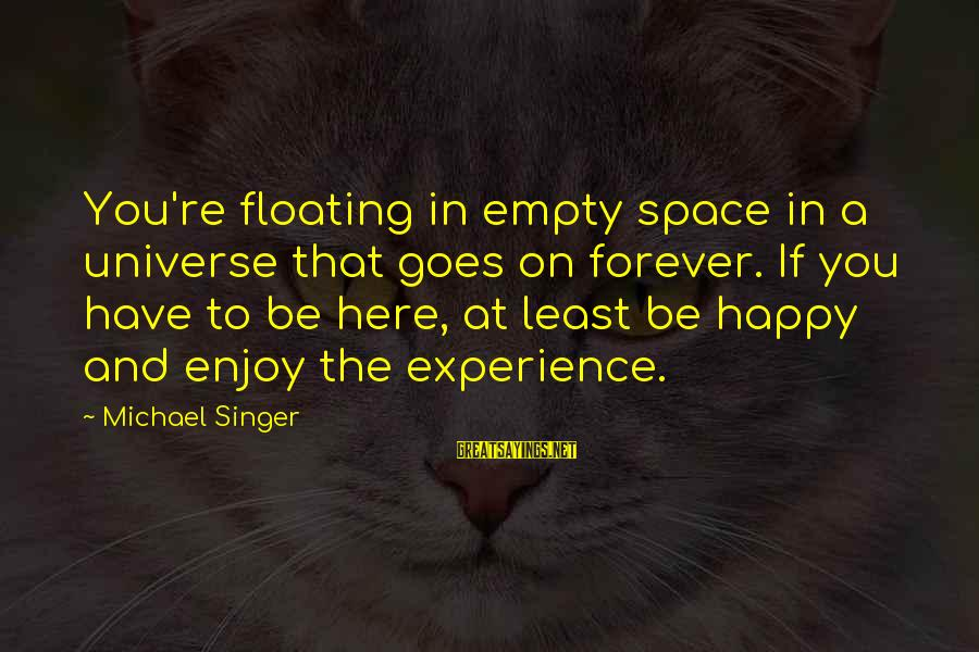 Michael Singer Sayings By Michael Singer: You're floating in empty space in a universe that goes on forever. If you have