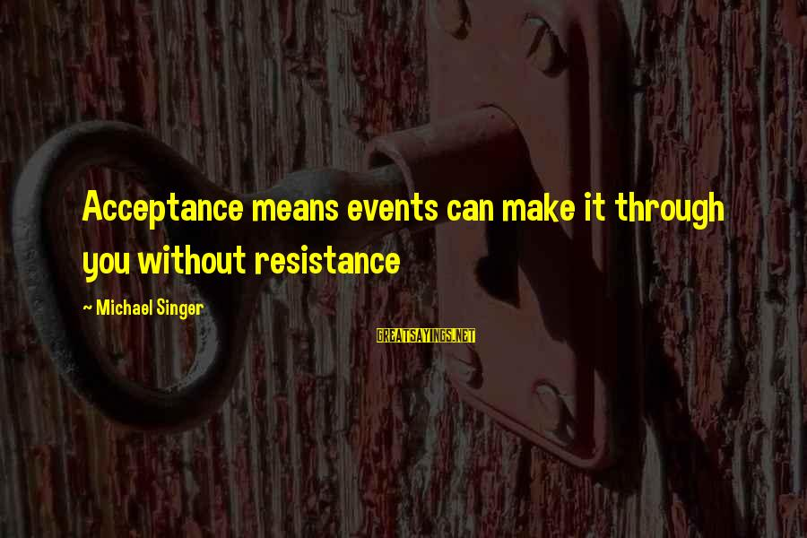Michael Singer Sayings By Michael Singer: Acceptance means events can make it through you without resistance