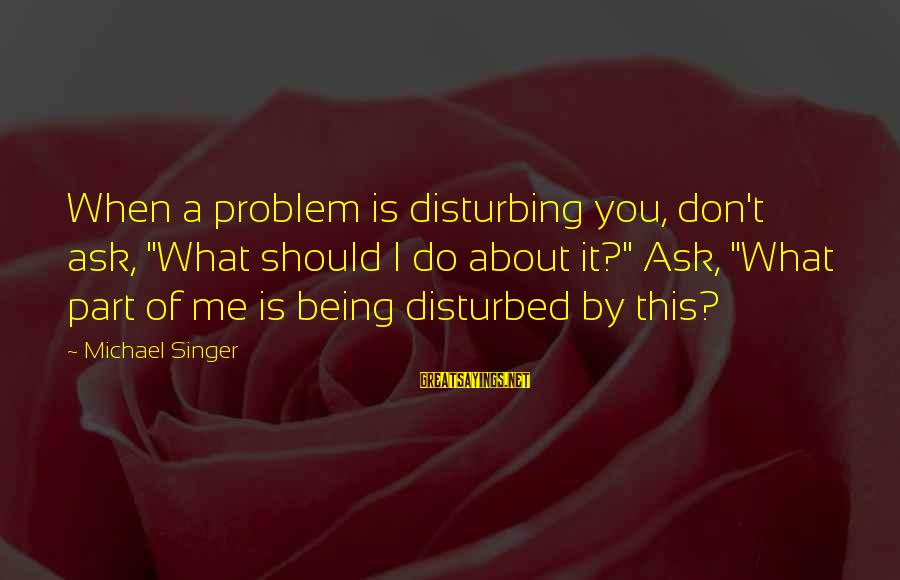 """Michael Singer Sayings By Michael Singer: When a problem is disturbing you, don't ask, """"What should I do about it?"""" Ask,"""