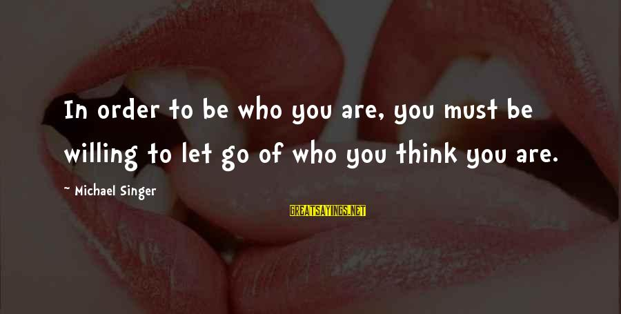 Michael Singer Sayings By Michael Singer: In order to be who you are, you must be willing to let go of