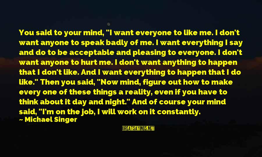 """Michael Singer Sayings By Michael Singer: You said to your mind, """"I want everyone to like me. I don't want anyone"""