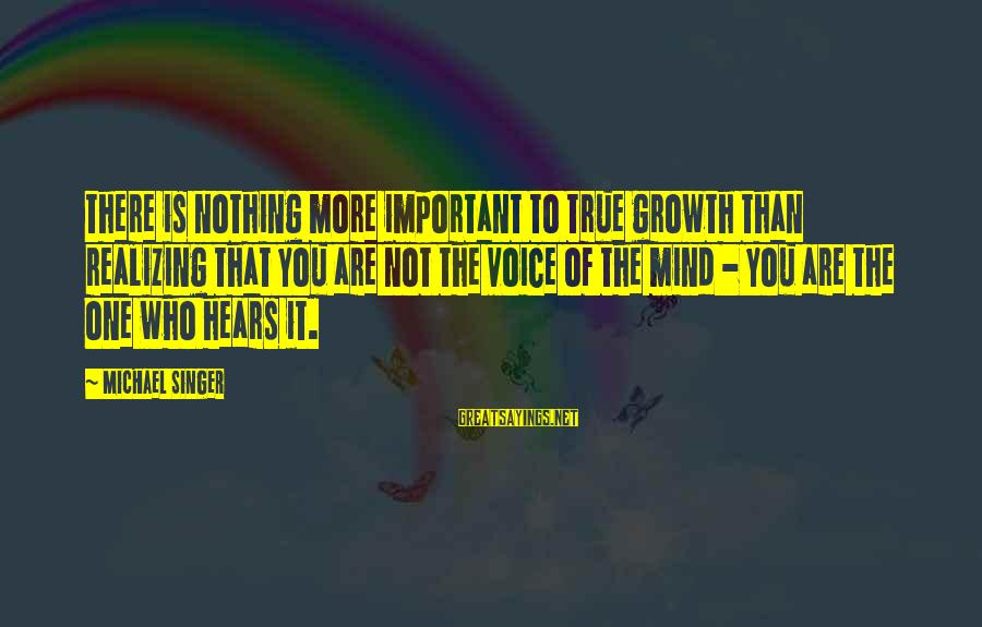 Michael Singer Sayings By Michael Singer: There is nothing more important to true growth than realizing that you are not the