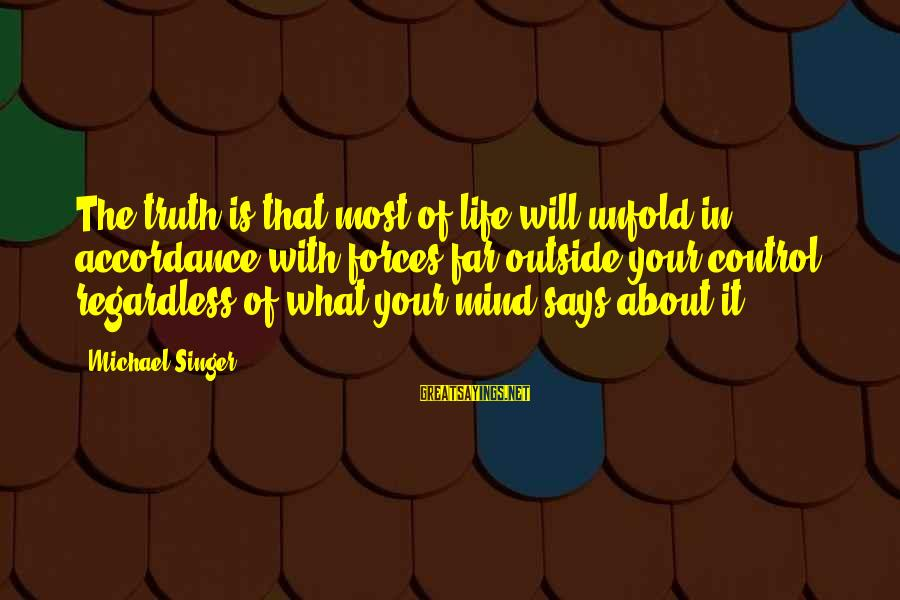 Michael Singer Sayings By Michael Singer: The truth is that most of life will unfold in accordance with forces far outside