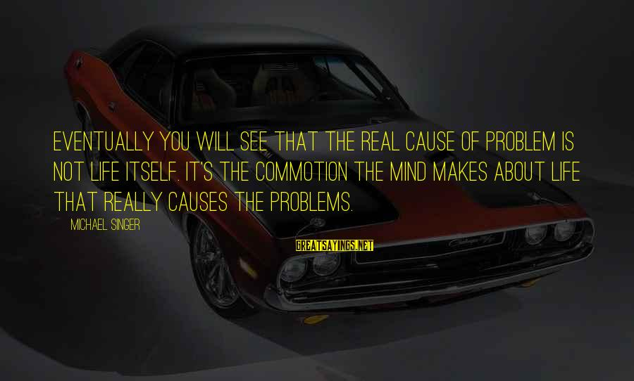 Michael Singer Sayings By Michael Singer: Eventually you will see that the real cause of problem is not life itself. It's
