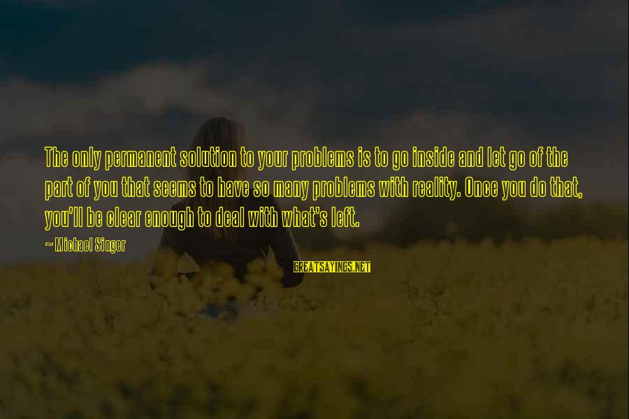 Michael Singer Sayings By Michael Singer: The only permanent solution to your problems is to go inside and let go of
