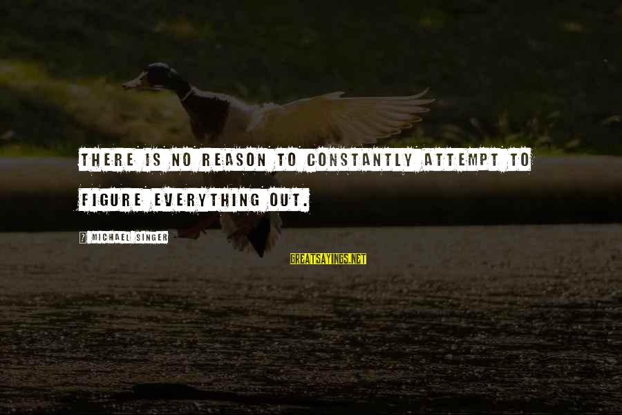 Michael Singer Sayings By Michael Singer: There is no reason to constantly attempt to figure everything out.