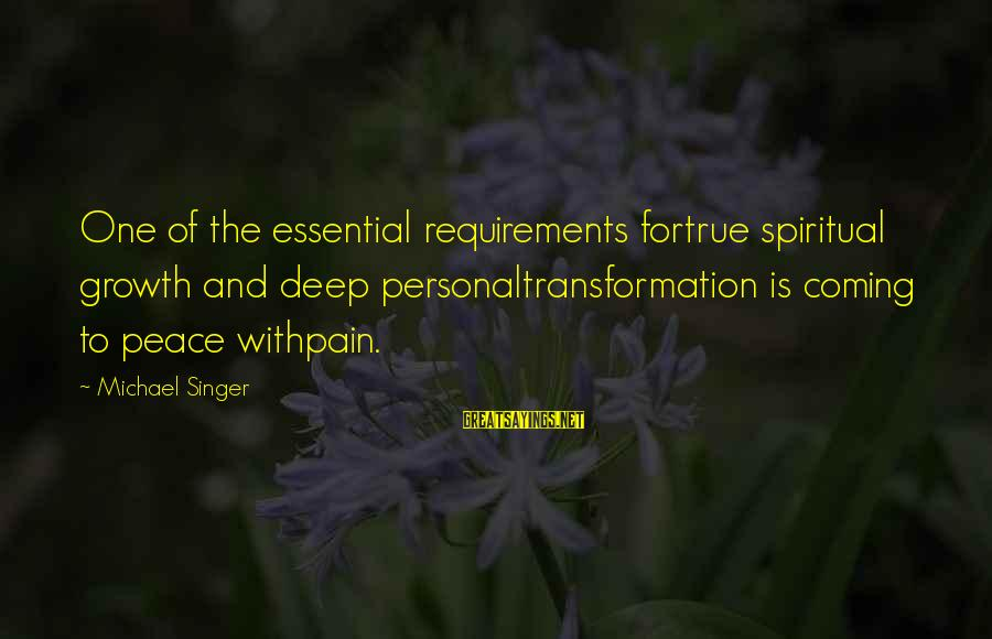 Michael Singer Sayings By Michael Singer: One of the essential requirements fortrue spiritual growth and deep personaltransformation is coming to peace
