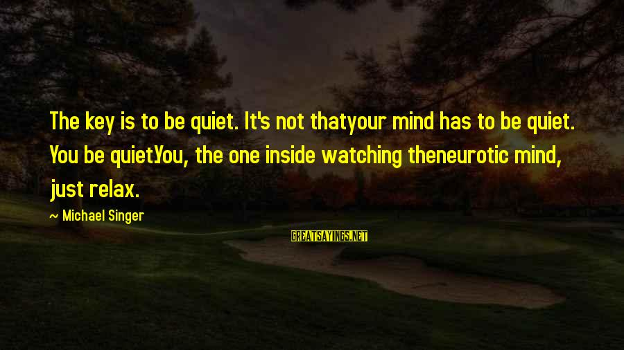 Michael Singer Sayings By Michael Singer: The key is to be quiet. It's not thatyour mind has to be quiet. You