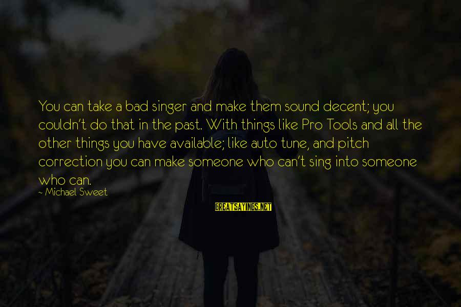Michael Singer Sayings By Michael Sweet: You can take a bad singer and make them sound decent; you couldn't do that