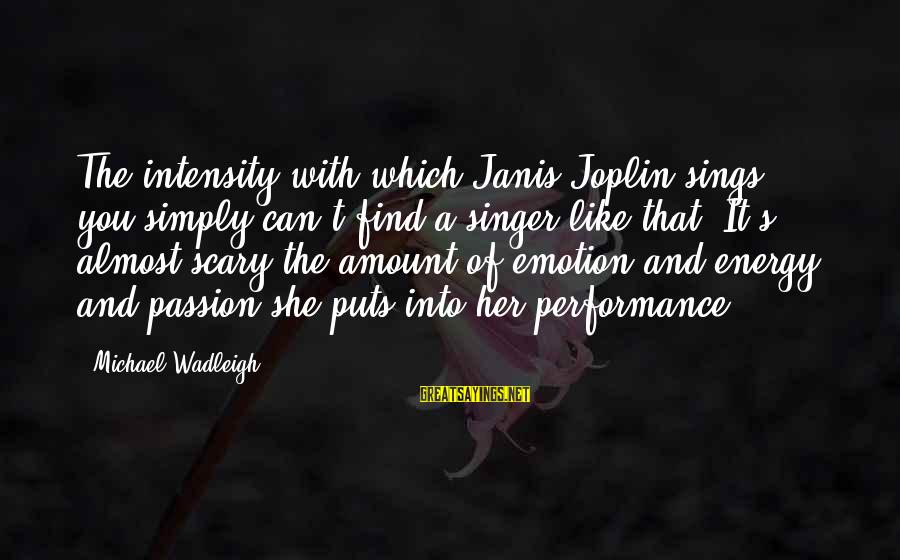 Michael Singer Sayings By Michael Wadleigh: The intensity with which Janis Joplin sings, you simply can't find a singer like that.