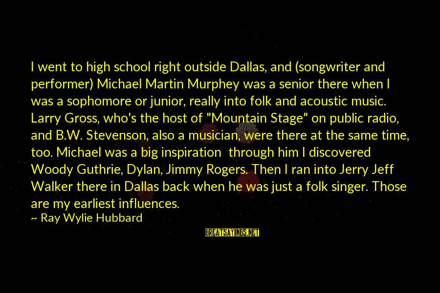 Michael Singer Sayings By Ray Wylie Hubbard: I went to high school right outside Dallas, and (songwriter and performer) Michael Martin Murphey
