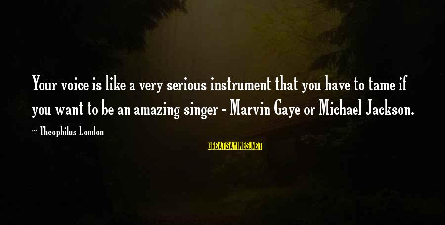 Michael Singer Sayings By Theophilus London: Your voice is like a very serious instrument that you have to tame if you