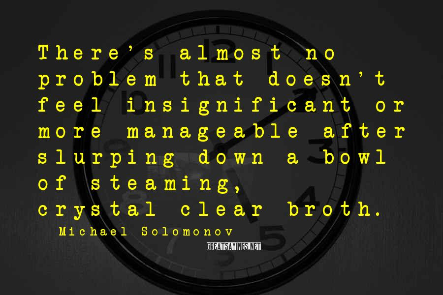 Michael Solomonov Sayings: There's almost no problem that doesn't feel insignificant or more manageable after slurping down a