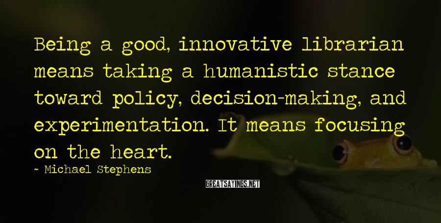 Michael Stephens Sayings: Being a good, innovative librarian means taking a humanistic stance toward policy, decision-making, and experimentation.