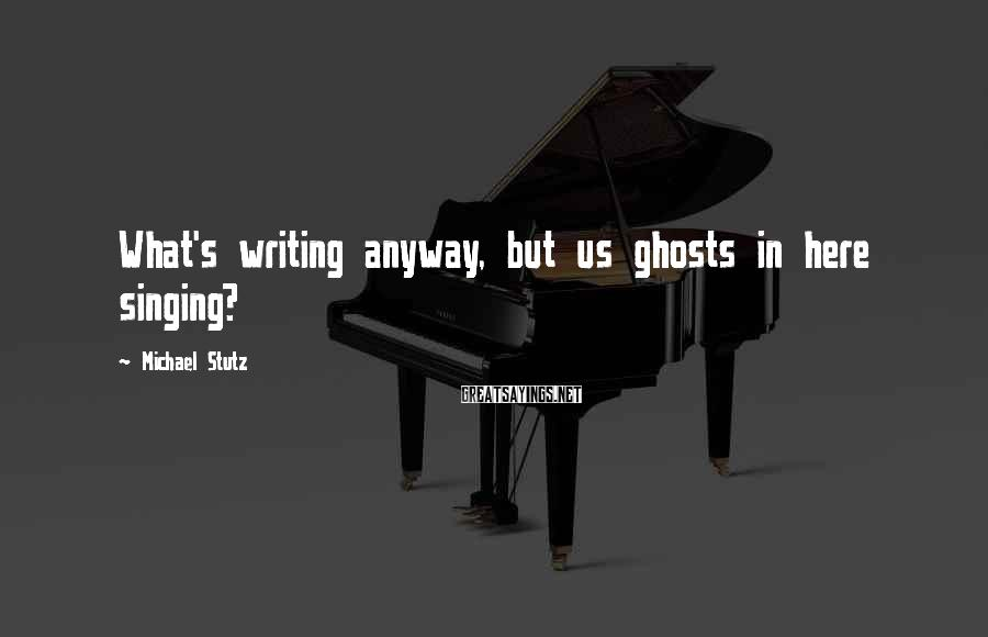 Michael Stutz Sayings: What's writing anyway, but us ghosts in here singing?