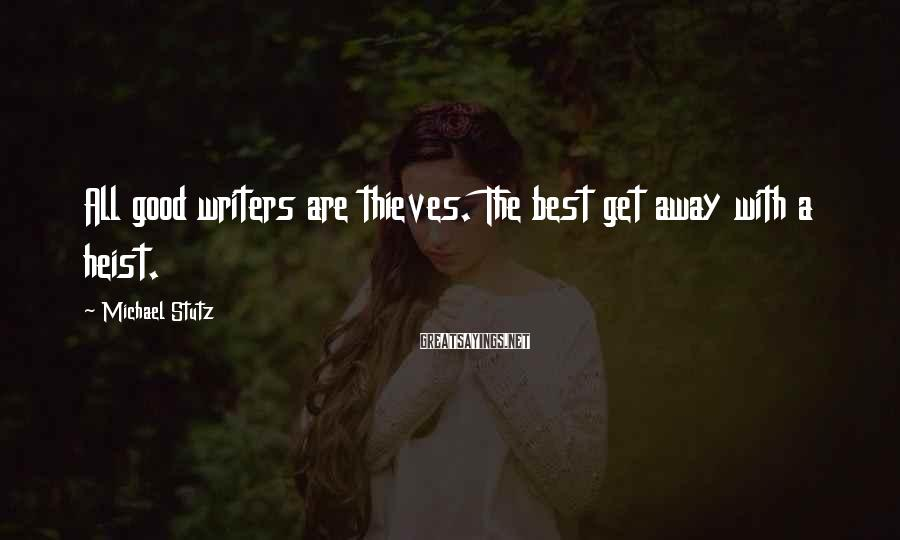 Michael Stutz Sayings: All good writers are thieves. The best get away with a heist.