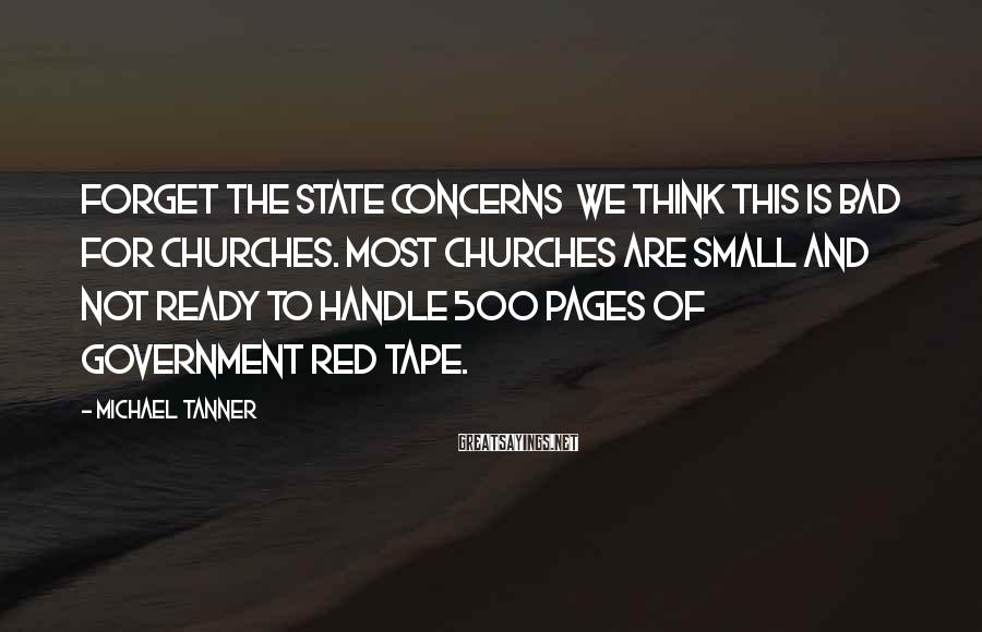 Michael Tanner Sayings: Forget the state concerns we think this is bad for churches. Most churches are small