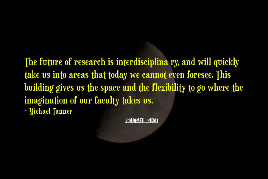 Michael Tanner Sayings: The future of research is interdisciplina ry, and will quickly take us into areas that