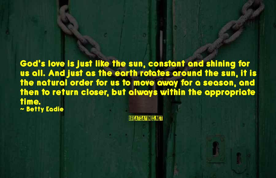 Michael The Archangel Sayings By Betty Eadie: God's love is just like the sun, constant and shining for us all. And just