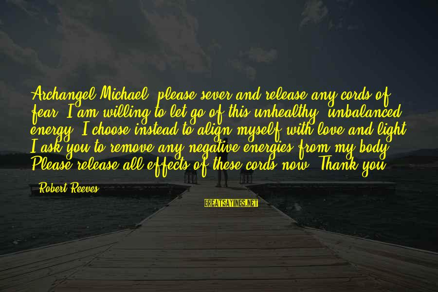 Michael The Archangel Sayings By Robert Reeves: Archangel Michael, please sever and release any cords of fear. I am willing to let