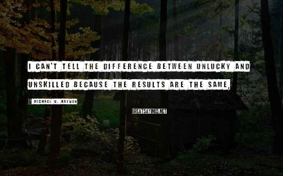 Michael V. Hayden Sayings: I can't tell the difference between unlucky and unskilled because the results are the same,