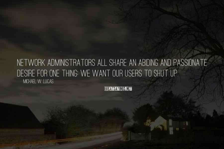 Michael W. Lucas Sayings: Network administrators all share an abiding and passionate desire for one thing: We want our