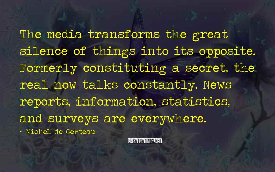 Michel De Certeau Sayings: The media transforms the great silence of things into its opposite. Formerly constituting a secret,