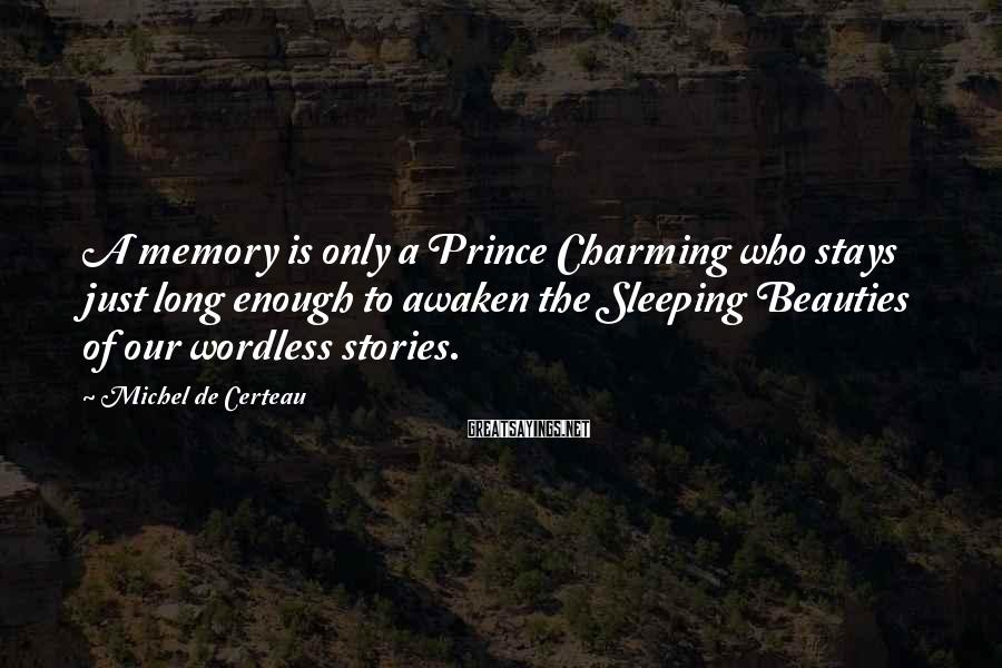 Michel De Certeau Sayings: A memory is only a Prince Charming who stays just long enough to awaken the