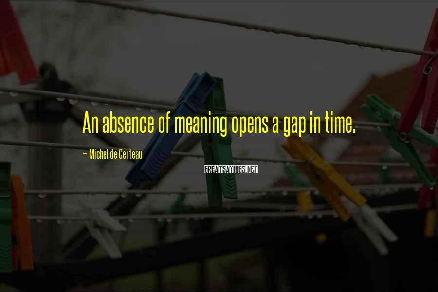 Michel De Certeau Sayings: An absence of meaning opens a gap in time.