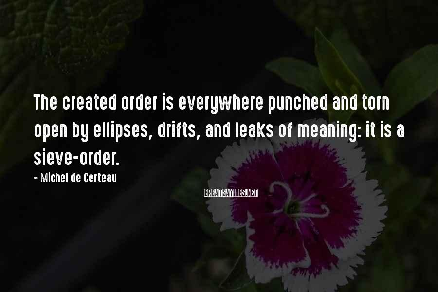 Michel De Certeau Sayings: The created order is everywhere punched and torn open by ellipses, drifts, and leaks of