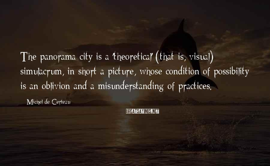 Michel De Certeau Sayings: The panorama-city is a 'theoretical' (that is, visual) simulacrum, in short a picture, whose condition