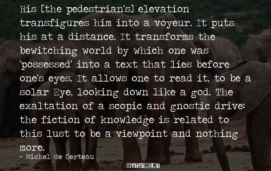 Michel De Certeau Sayings: His [the pedestrian's] elevation transfigures him into a voyeur. It puts his at a distance.