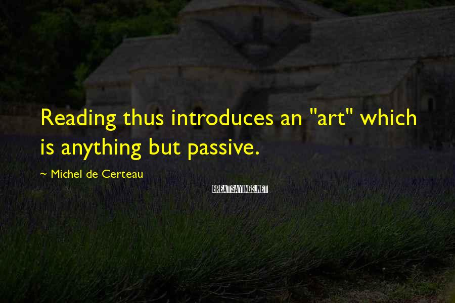 "Michel De Certeau Sayings: Reading thus introduces an ""art"" which is anything but passive."