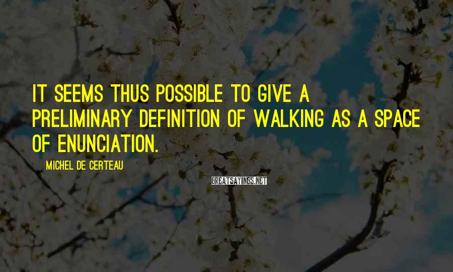 Michel De Certeau Sayings: It seems thus possible to give a preliminary definition of walking as a space of