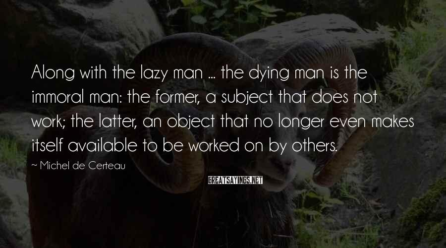 Michel De Certeau Sayings: Along with the lazy man ... the dying man is the immoral man: the former,