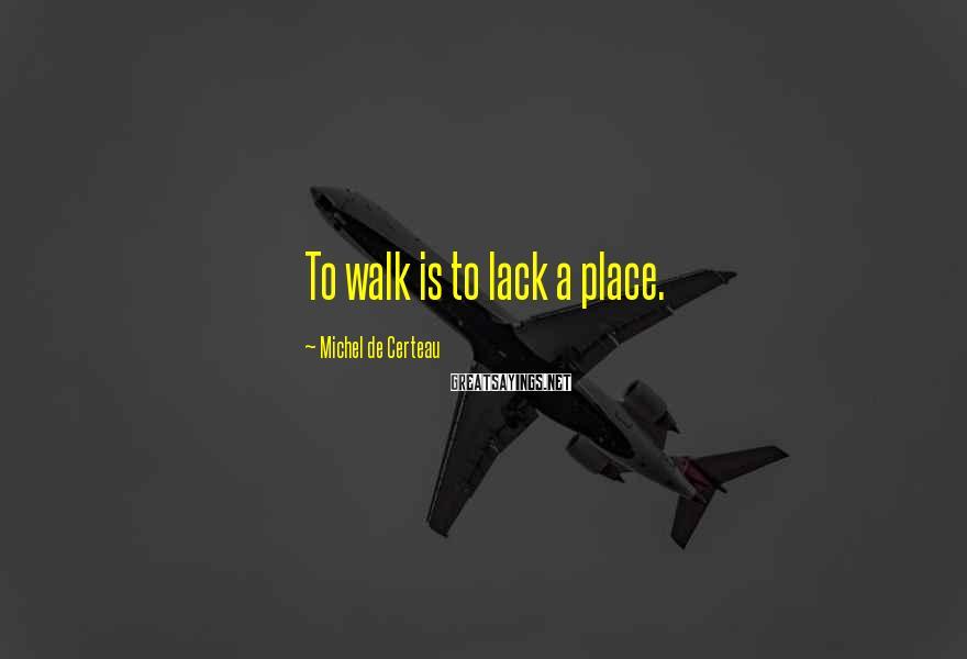 Michel De Certeau Sayings: To walk is to lack a place.