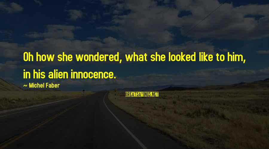 Michel Faber Sayings By Michel Faber: Oh how she wondered, what she looked like to him, in his alien innocence.