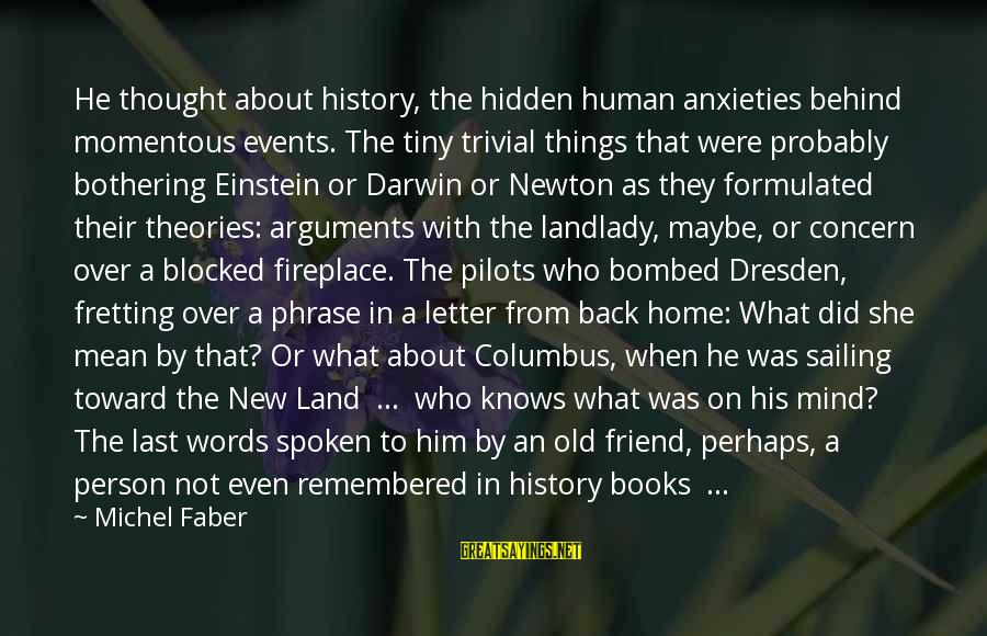 Michel Faber Sayings By Michel Faber: He thought about history, the hidden human anxieties behind momentous events. The tiny trivial things