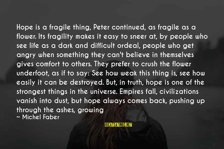 Michel Faber Sayings By Michel Faber: Hope is a fragile thing, Peter continued, as fragile as a flower. Its fragility makes