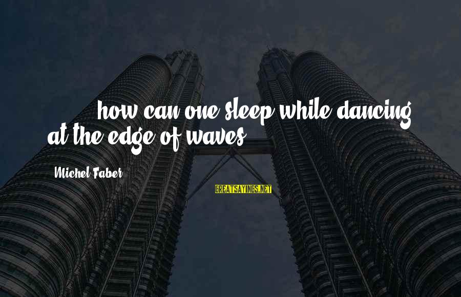 Michel Faber Sayings By Michel Faber: [ ... ] how can one sleep while dancing at the edge of waves?