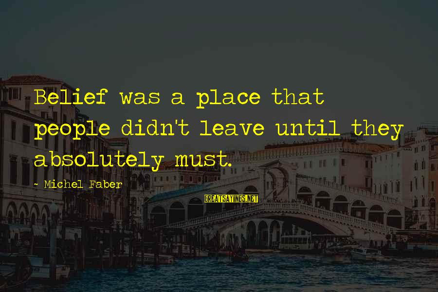 Michel Faber Sayings By Michel Faber: Belief was a place that people didn't leave until they absolutely must.