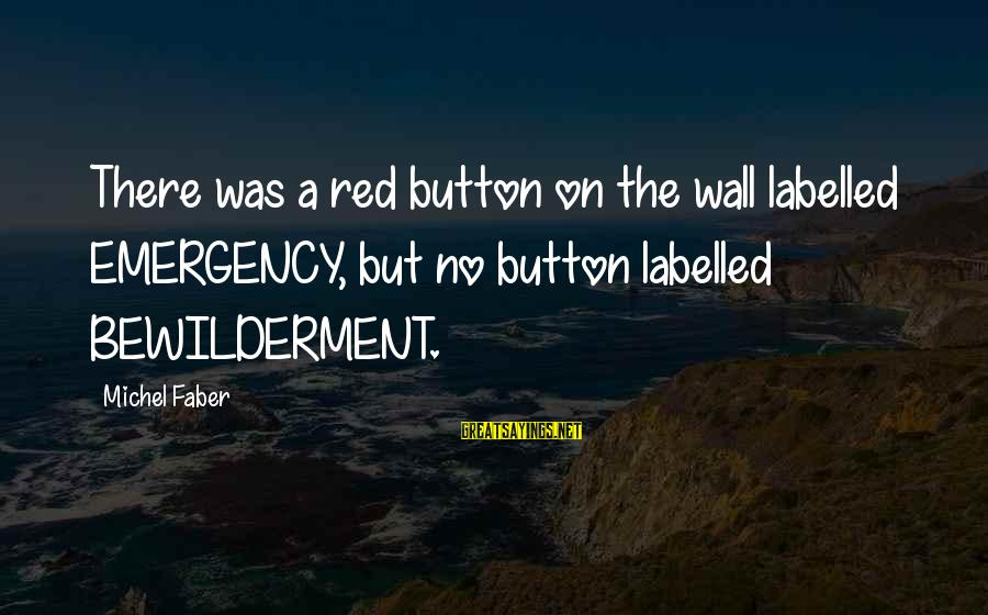 Michel Faber Sayings By Michel Faber: There was a red button on the wall labelled EMERGENCY, but no button labelled BEWILDERMENT.