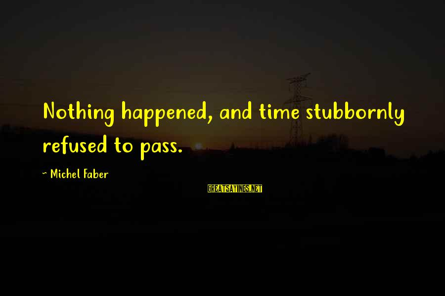 Michel Faber Sayings By Michel Faber: Nothing happened, and time stubbornly refused to pass.